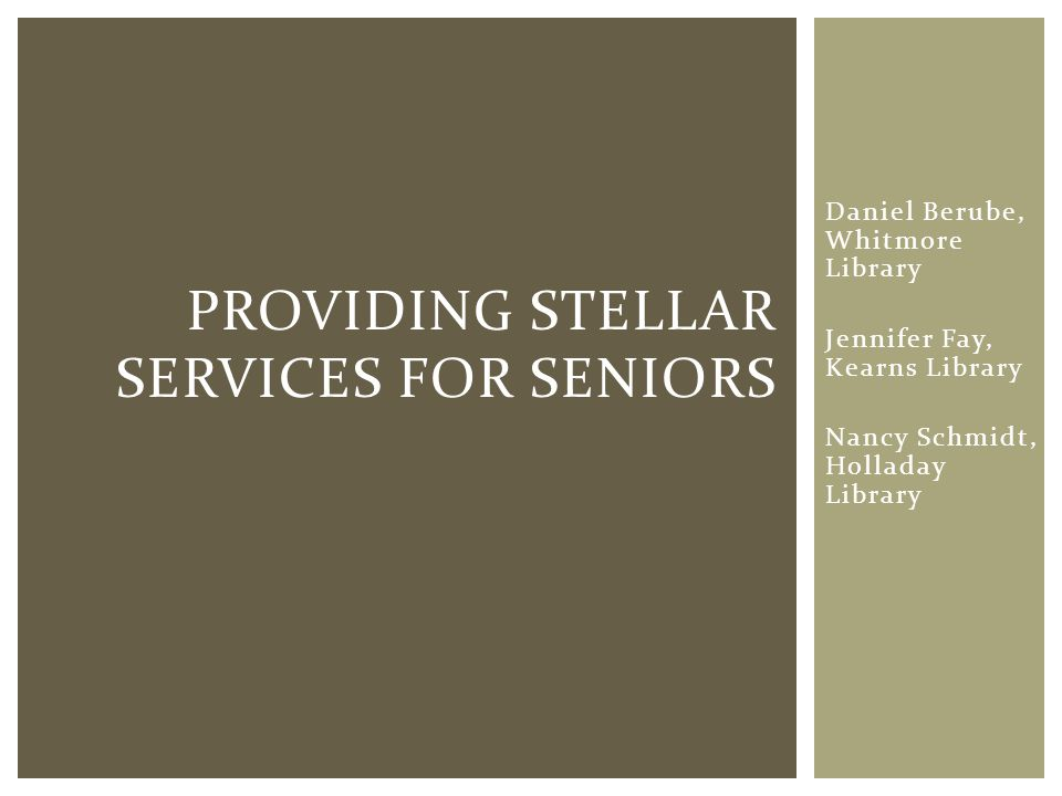 Daniel Berube, Whitmore Library Jennifer Fay, Kearns Library Nancy Schmidt, Holladay Library PROVIDING STELLAR SERVICES FOR SENIORS