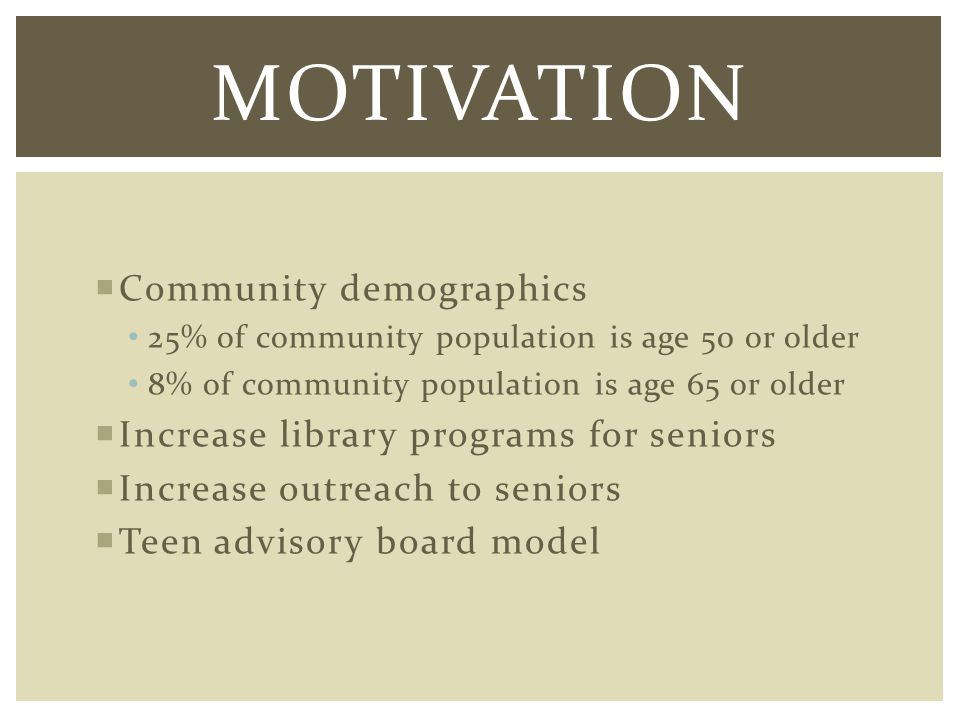 Community demographics 25% of community population is age 50 or older 8% of community population is age 65 or older Increase library programs for seniors Increase outreach to seniors Teen advisory board model MOTIVATION