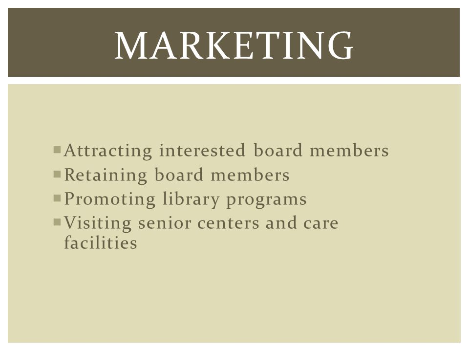 Attracting interested board members Retaining board members Promoting library programs Visiting senior centers and care facilities MARKETING