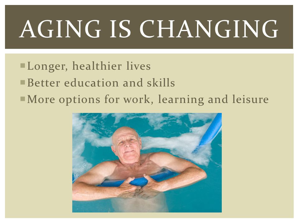 Longer, healthier lives Better education and skills More options for work, learning and leisure AGING IS CHANGING