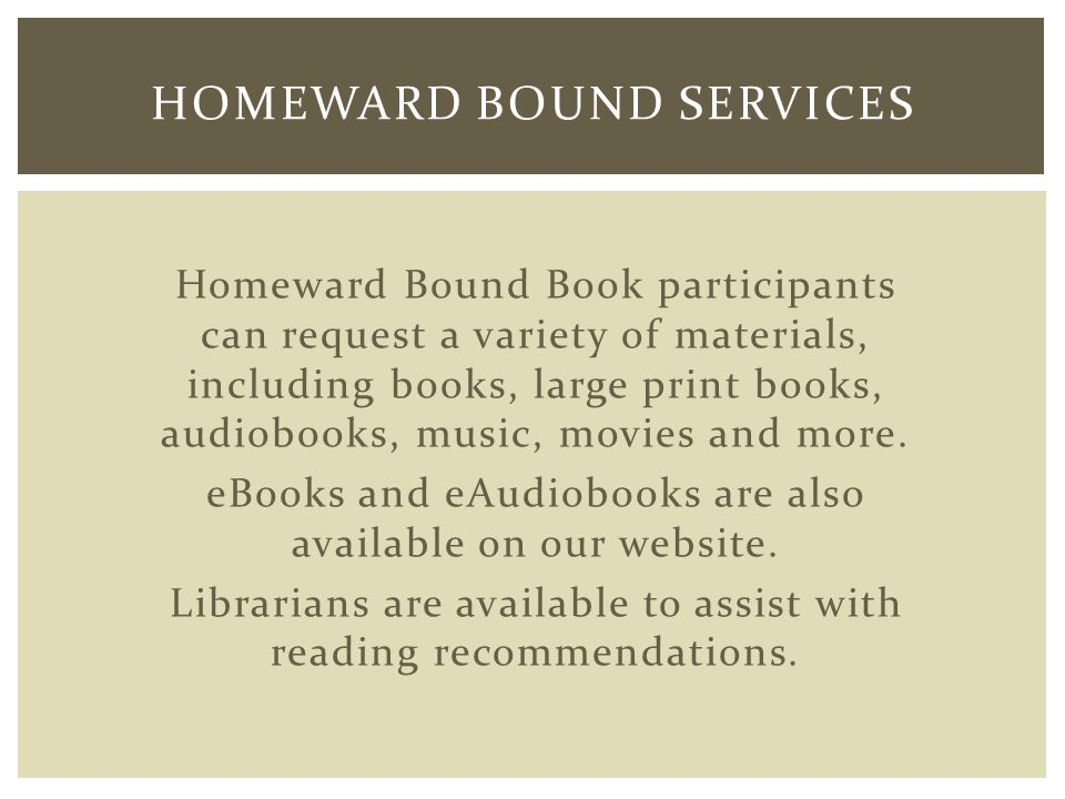 Homeward Bound Book participants can request a variety of materials, including books, large print books, audiobooks, music, movies and more.
