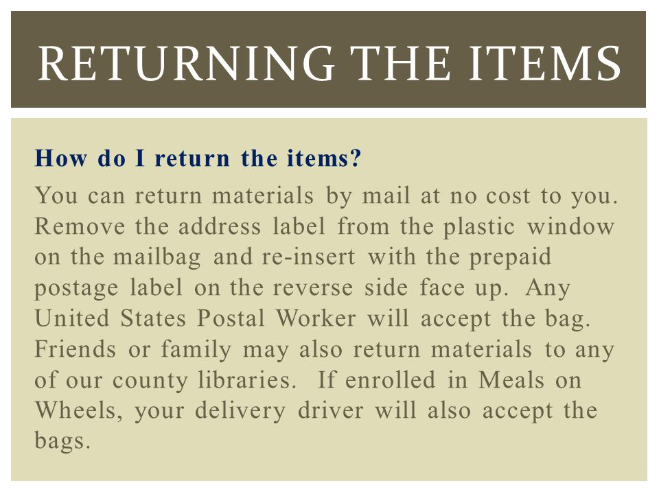 How do I return the items. You can return materials by mail at no cost to you.