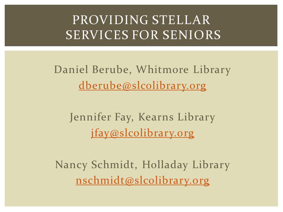 Daniel Berube, Whitmore Library dberube@slcolibrary.org Jennifer Fay, Kearns Library jfay@slcolibrary.org Nancy Schmidt, Holladay Library nschmidt@slcolibrary.org PROVIDING STELLAR SERVICES FOR SENIORS