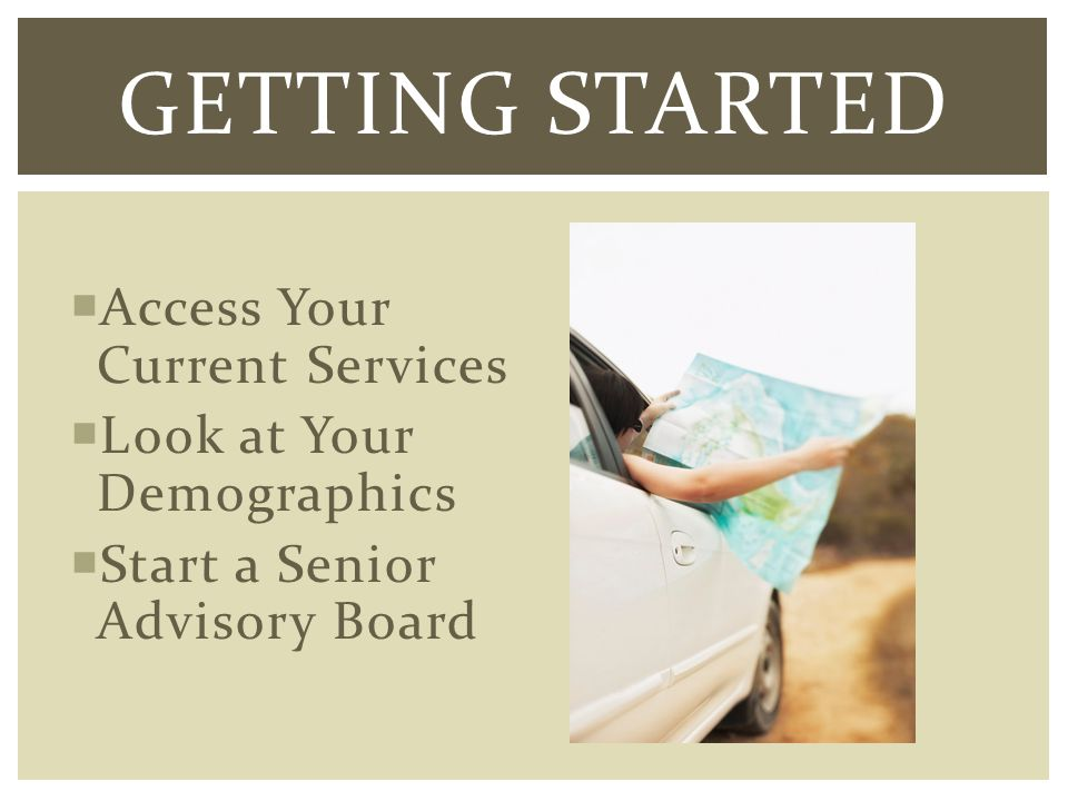 Access Your Current Services Look at Your Demographics Start a Senior Advisory Board GETTING STARTED