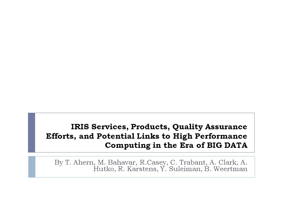 IRIS Services, Products, Quality Assurance Efforts, and Potential Links to High Performance Computing in the Era of BIG DATA By T.
