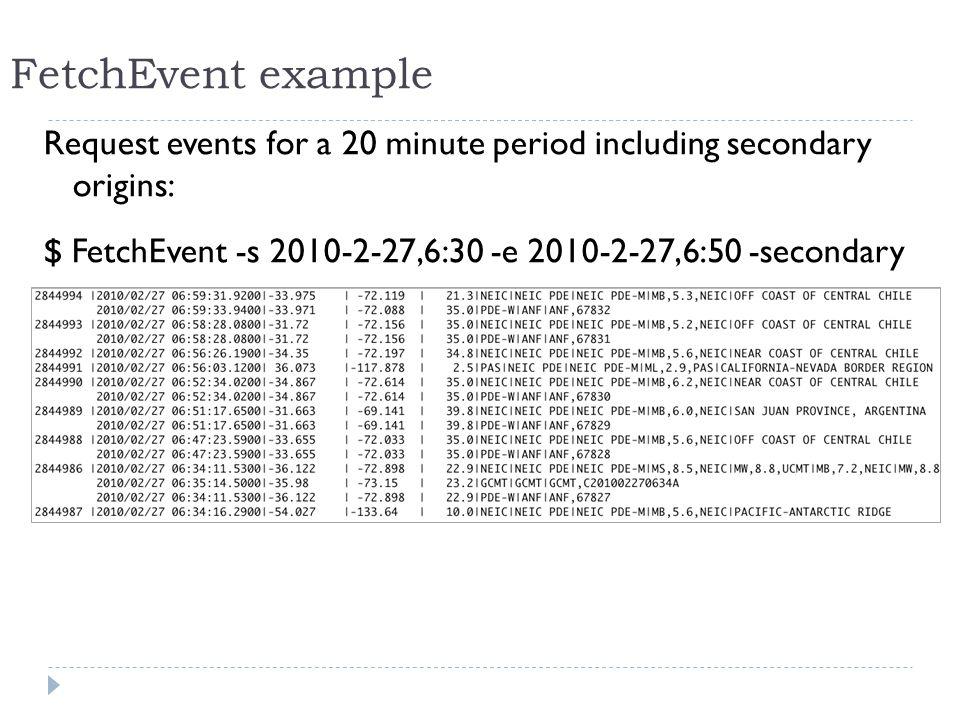 Request events for a 20 minute period including secondary origins: $ FetchEvent -s 2010-2-27,6:30 -e 2010-2-27,6:50 -secondary FetchEvent example