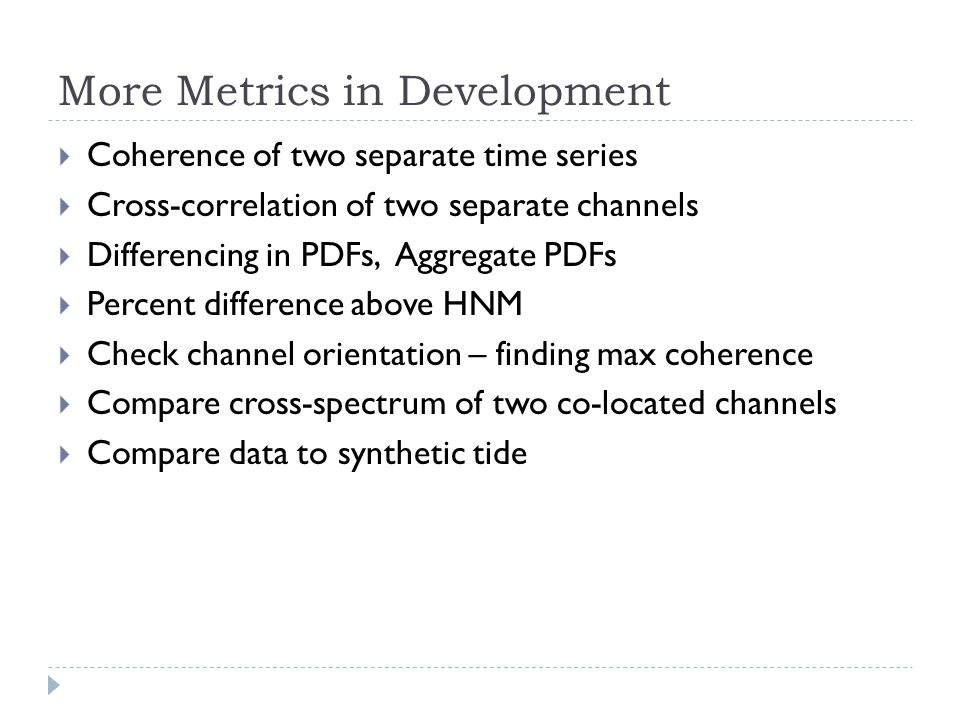 More Metrics in Development Coherence of two separate time series Cross-correlation of two separate channels Differencing in PDFs, Aggregate PDFs Percent difference above HNM Check channel orientation – finding max coherence Compare cross-spectrum of two co-located channels Compare data to synthetic tide
