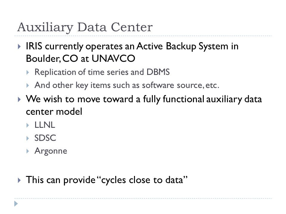 Auxiliary Data Center IRIS currently operates an Active Backup System in Boulder, CO at UNAVCO Replication of time series and DBMS And other key items such as software source, etc.