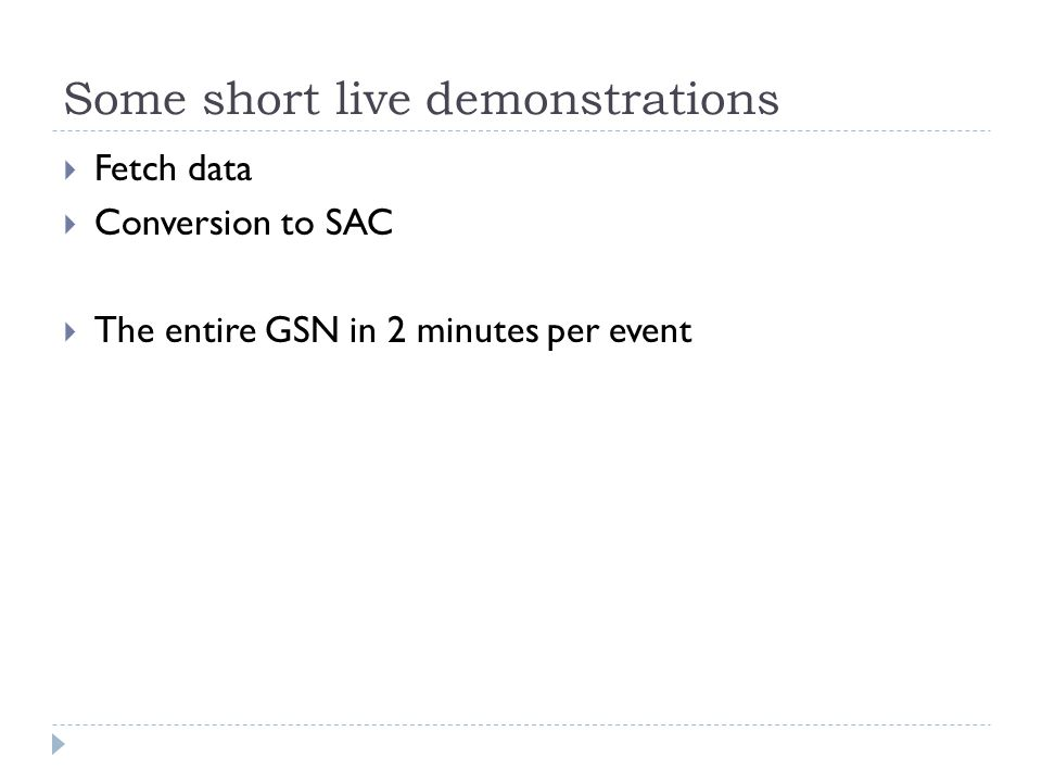 Some short live demonstrations Fetch data Conversion to SAC The entire GSN in 2 minutes per event
