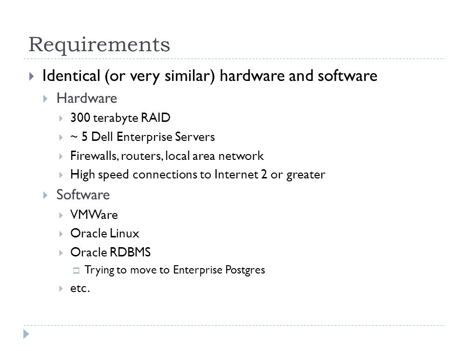 Requirements Identical (or very similar) hardware and software Hardware 300 terabyte RAID ~ 5 Dell Enterprise Servers Firewalls, routers, local area network High speed connections to Internet 2 or greater Software VMWare Oracle Linux Oracle RDBMS Trying to move to Enterprise Postgres etc.