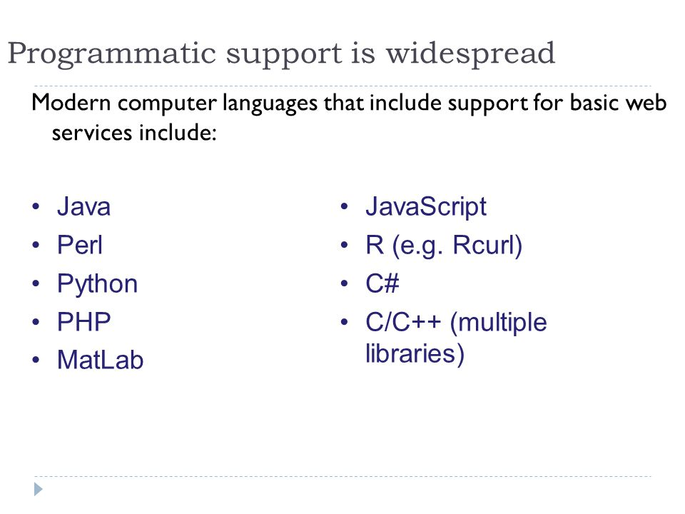 Modern computer languages that include support for basic web services include: Programmatic support is widespread JavaScript R (e.g.