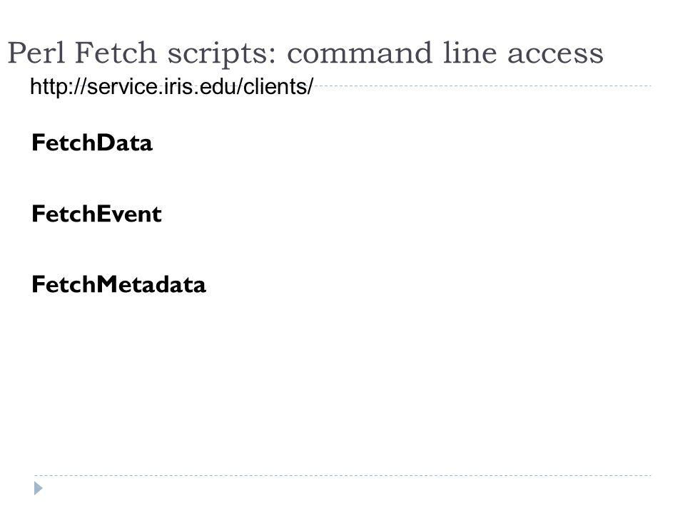 Perl Fetch scripts: command line access http://service.iris.edu/clients/ FetchData FetchEvent FetchMetadata