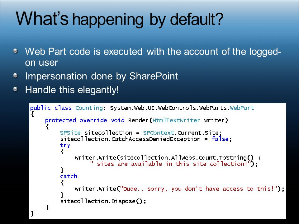 Web Part code is executed with the account of the logged- on user Impersonation done by SharePoint Handle this elegantly!