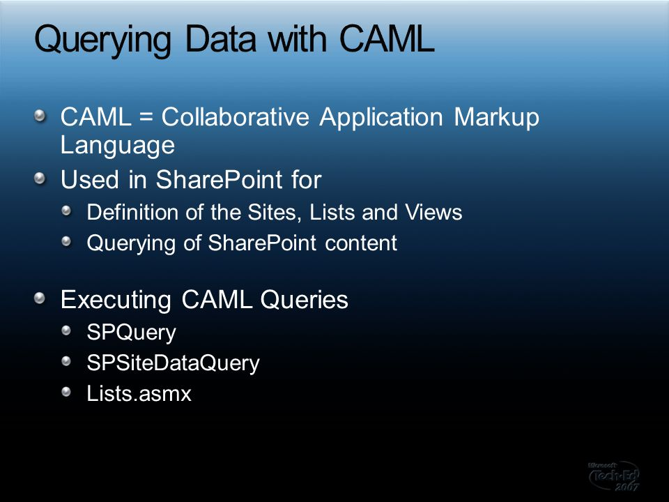 CAML = Collaborative Application Markup Language Used in SharePoint for Definition of the Sites, Lists and Views Querying of SharePoint content Execut