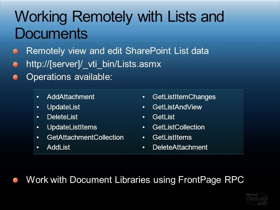 Remotely view and edit SharePoint List data http://[server]/_vti_bin/Lists.asmx Operations available: Work with Document Libraries using FrontPage RPC AddAttachment UpdateList DeleteList UpdateListItems GetAttachmentCollection AddList GetListItemChanges GetListAndView GetList GetListCollection GetListItems DeleteAttachment