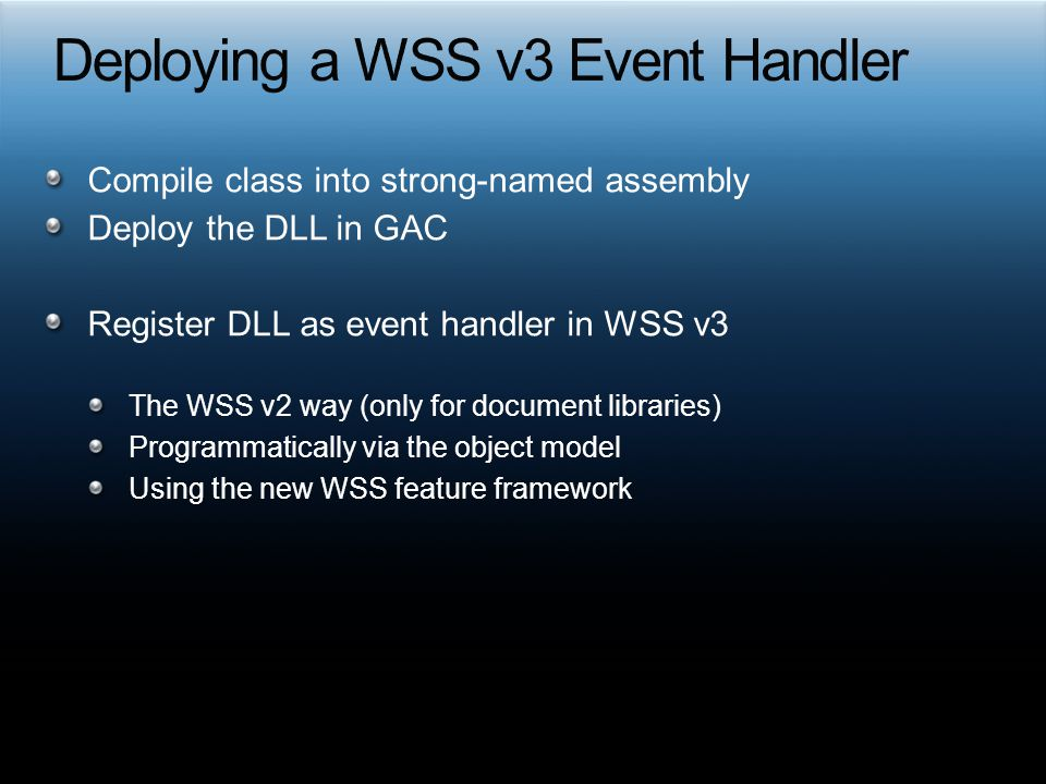 Compile class into strong-named assembly Deploy the DLL in GAC Register DLL as event handler in WSS v3 The WSS v2 way (only for document libraries) Pr