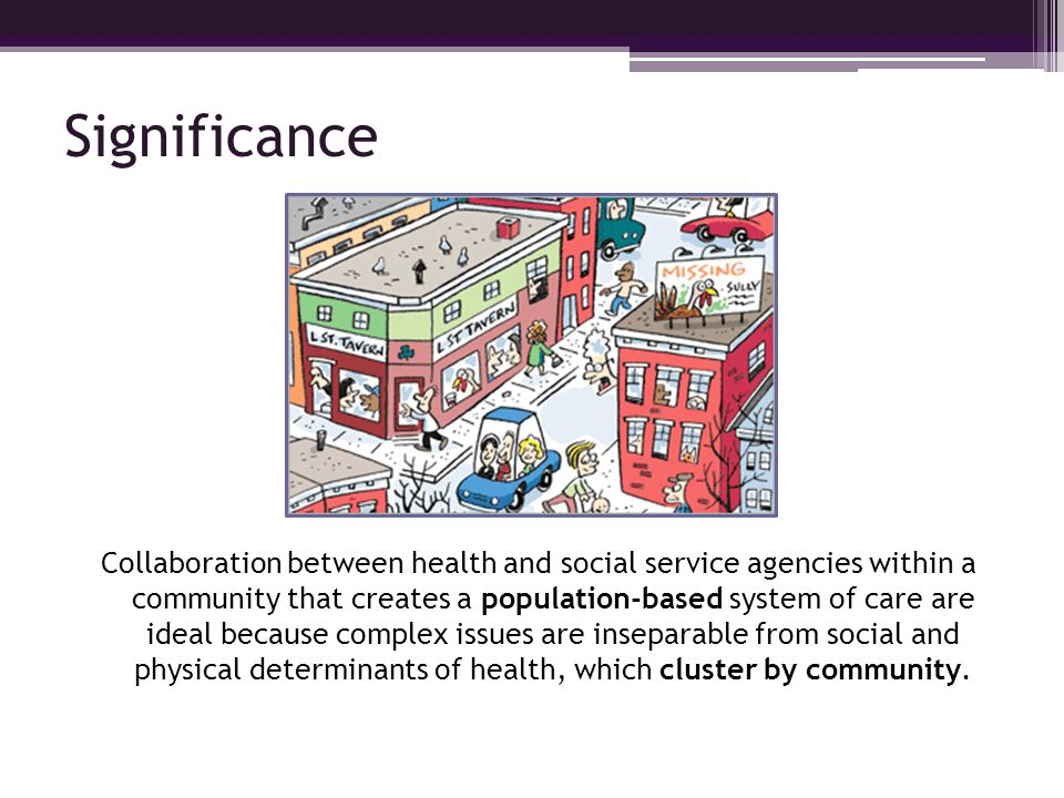 Significance Collaboration between health and social service agencies within a community that creates a population-based system of care are ideal beca