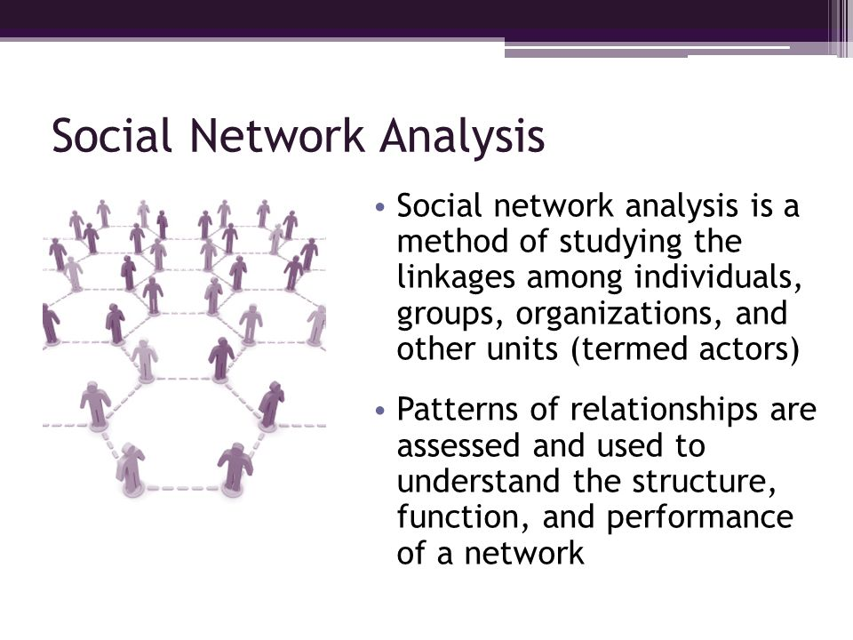 Social Network Analysis Social network analysis is a method of studying the linkages among individuals, groups, organizations, and other units (termed