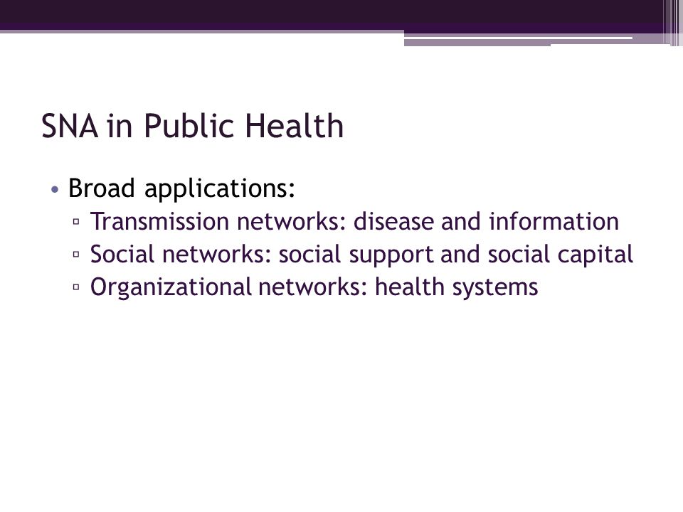 SNA in Public Health Broad applications: Transmission networks: disease and information Social networks: social support and social capital Organizatio