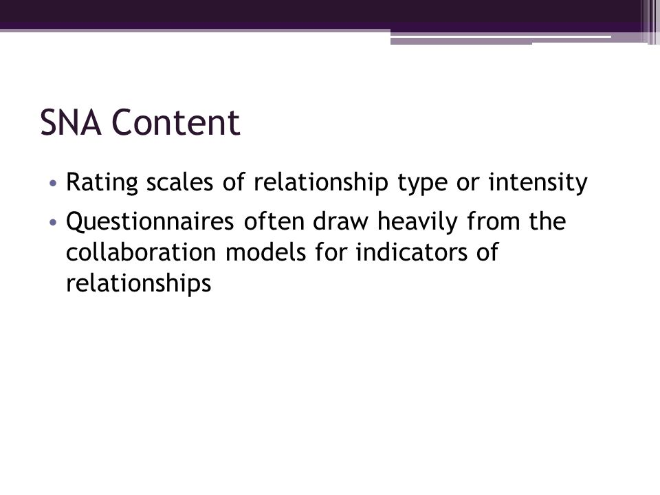 SNA Content Rating scales of relationship type or intensity Questionnaires often draw heavily from the collaboration models for indicators of relation