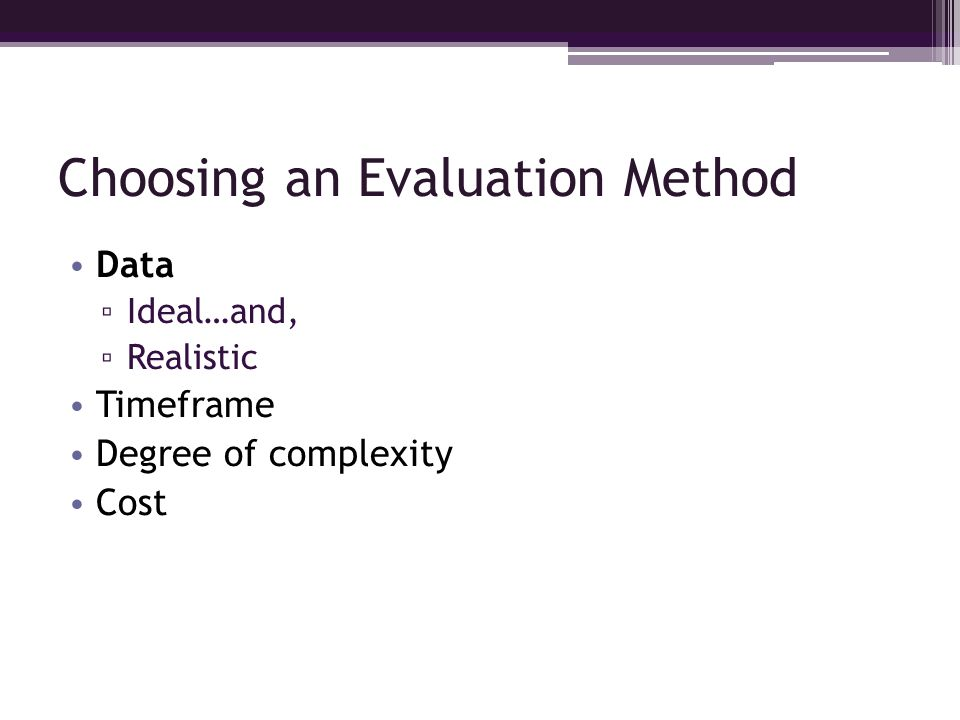 Choosing an Evaluation Method Data Ideal…and, Realistic Timeframe Degree of complexity Cost