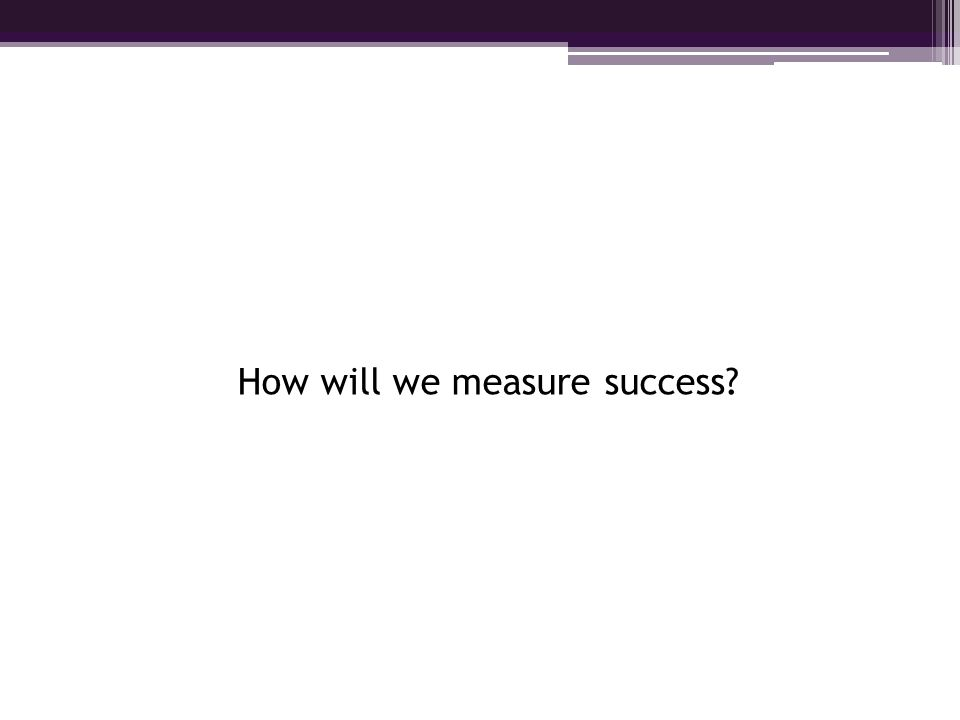 How will we measure success?