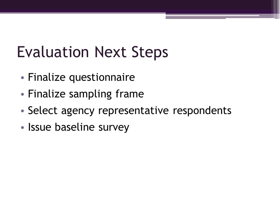 Evaluation Next Steps Finalize questionnaire Finalize sampling frame Select agency representative respondents Issue baseline survey