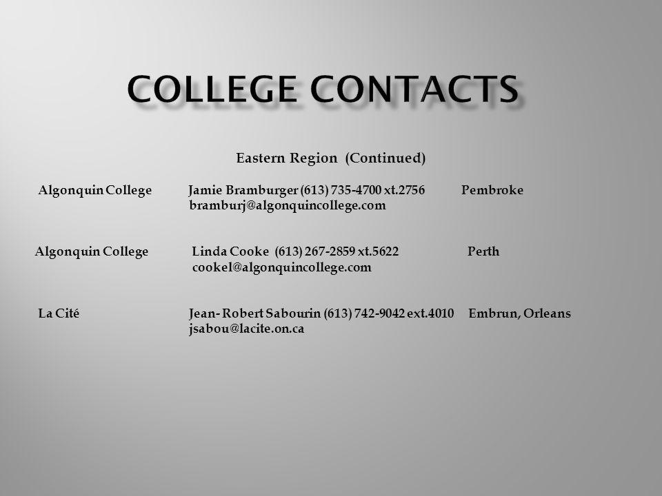 Eastern Region (Continued) Algonquin College Jamie Bramburger (613) 735-4700 xt.2756 Pembroke bramburj@algonquincollege.com Algonquin College Linda Cooke (613) 267-2859 xt.5622 Perth cookel@algonquincollege.com La Cité Jean- Robert Sabourin (613) 742-9042 ext.4010 Embrun, Orleans jsabou@lacite.on.ca