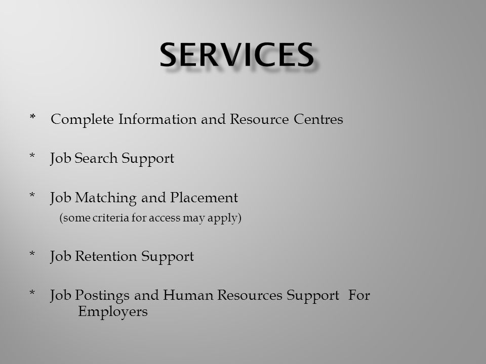 * Complete Information and Resource Centres * Job Search Support * Job Matching and Placement (some criteria for access may apply) * Job Retention Support * Job Postings and Human Resources Support For Employers