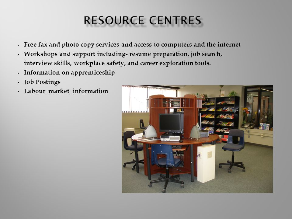 Free fax and photo copy services and access to computers and the internet Workshops and support including- resumé preparation, job search, interview skills, workplace safety, and career exploration tools.