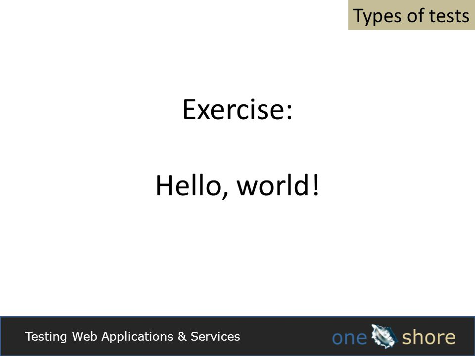 Types of tests Exercise: Hello, world! Testing Web Applications & Services