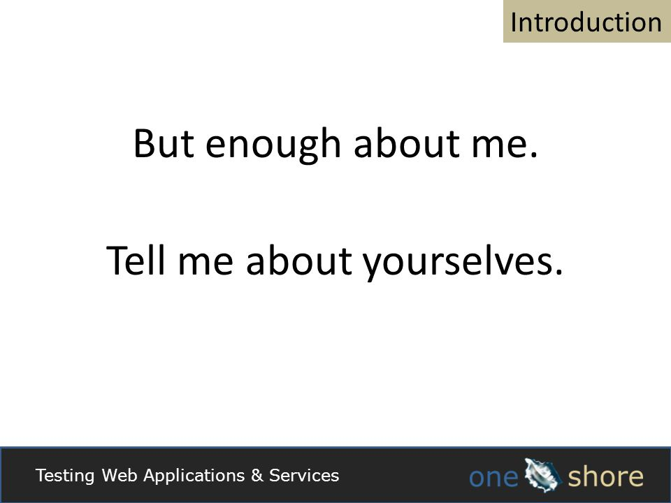 Introduction But enough about me. Tell me about yourselves. Testing Web Applications & Services