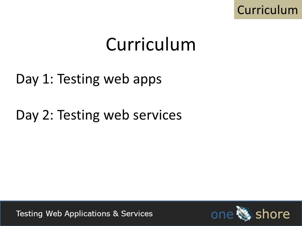 Curriculum Day 1: Testing web apps Day 2: Testing web services Testing Web Applications & Services