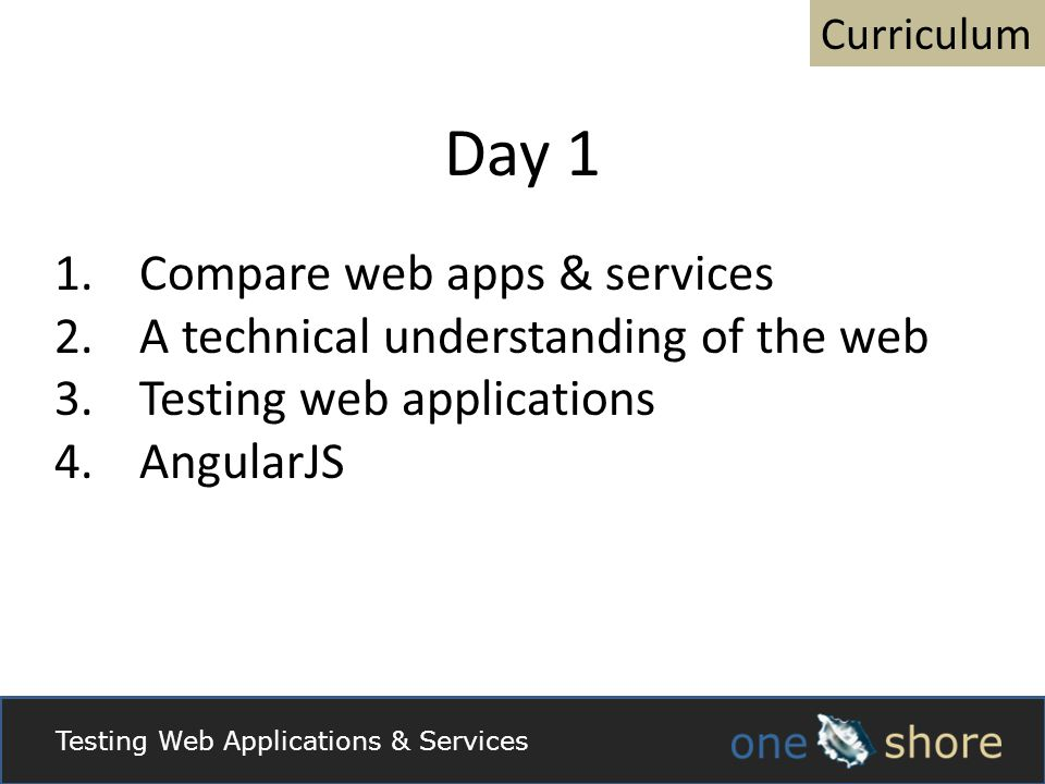 Day 1 1.Compare web apps & services 2.A technical understanding of the web 3.Testing web applications 4.AngularJS Curriculum Testing Web Applications & Services