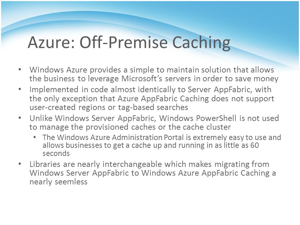 Azure: Off-Premise Caching Windows Azure provides a simple to maintain solution that allows the business to leverage Microsofts servers in order to sa