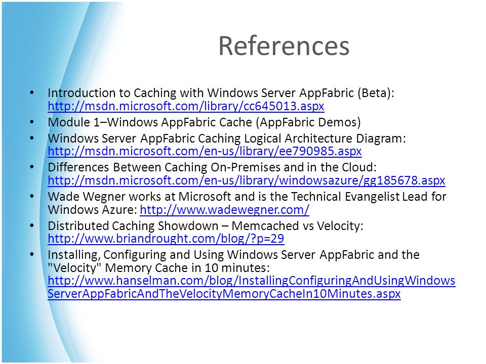 References Introduction to Caching with Windows Server AppFabric (Beta): http://msdn.microsoft.com/library/cc645013.aspx http://msdn.microsoft.com/lib