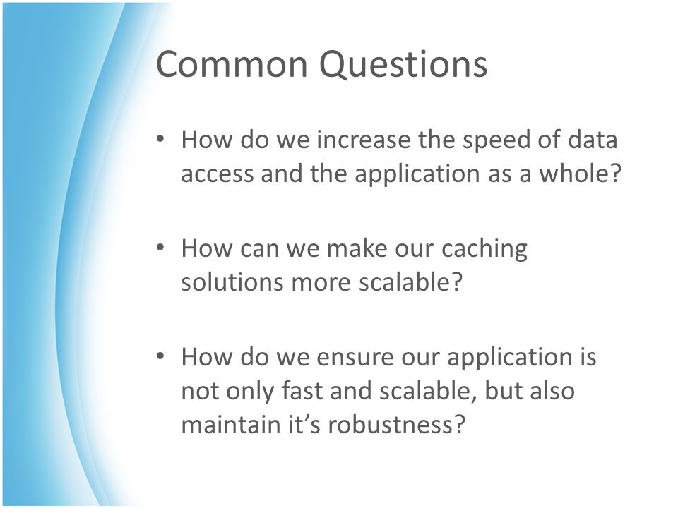 Common Questions How do we increase the speed of data access and the application as a whole? How can we make our caching solutions more scalable? How