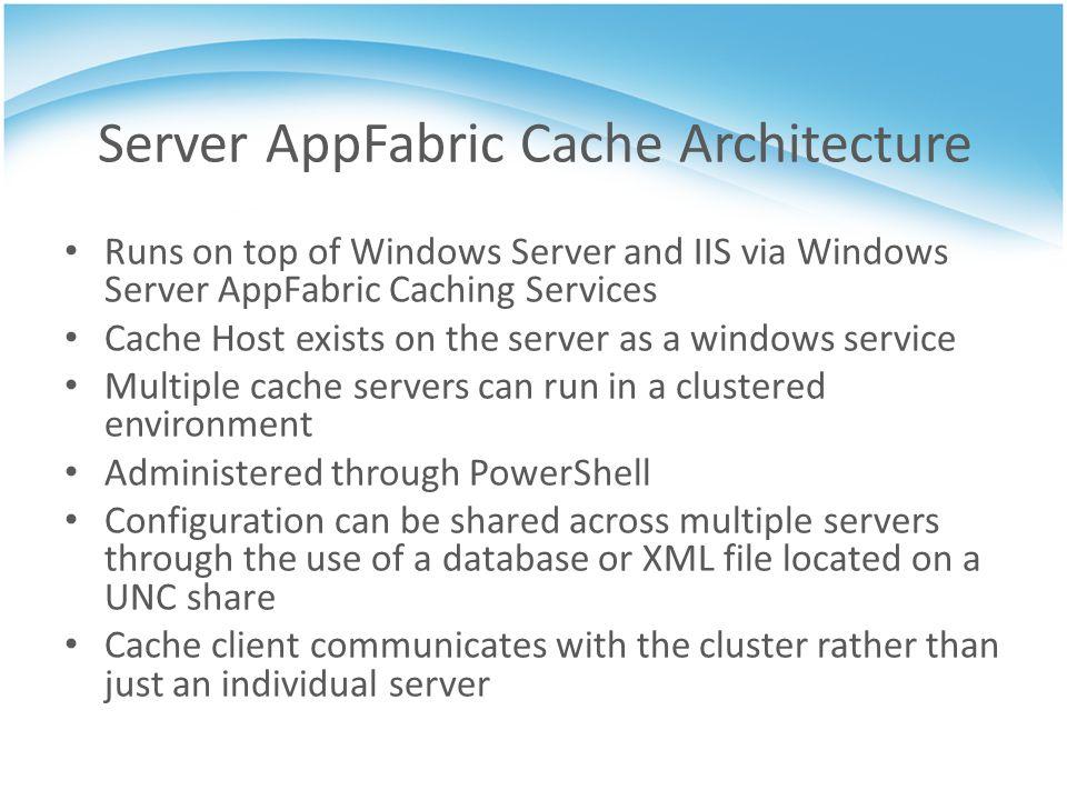 Server AppFabric Cache Architecture Runs on top of Windows Server and IIS via Windows Server AppFabric Caching Services Cache Host exists on the serve