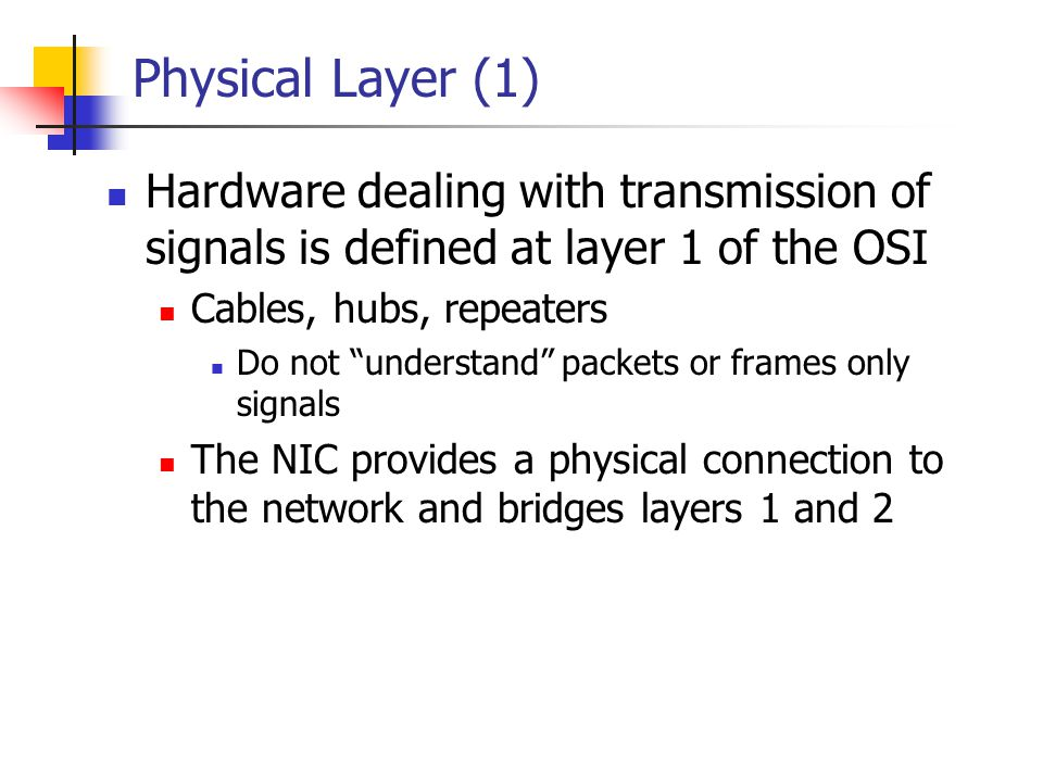 Physical Layer (1) Hardware dealing with transmission of signals is defined at layer 1 of the OSI Cables, hubs, repeaters Do not understand packets or