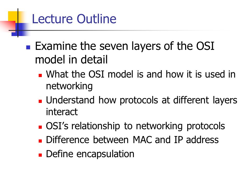 Lecture Outline Examine the seven layers of the OSI model in detail What the OSI model is and how it is used in networking Understand how protocols at