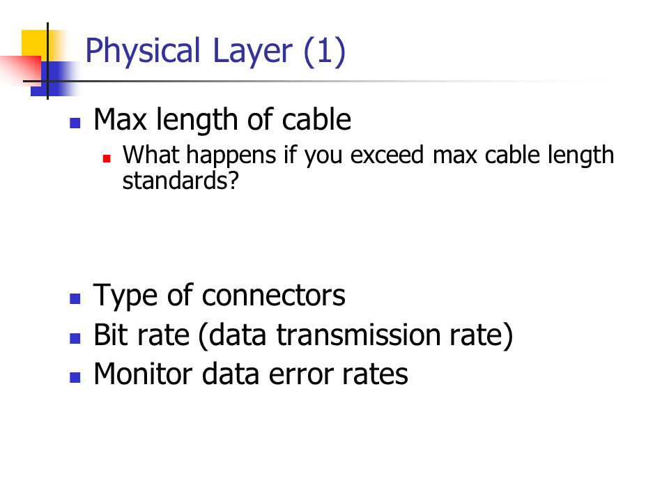 Physical Layer (1) Max length of cable What happens if you exceed max cable length standards? Type of connectors Bit rate (data transmission rate) Mon