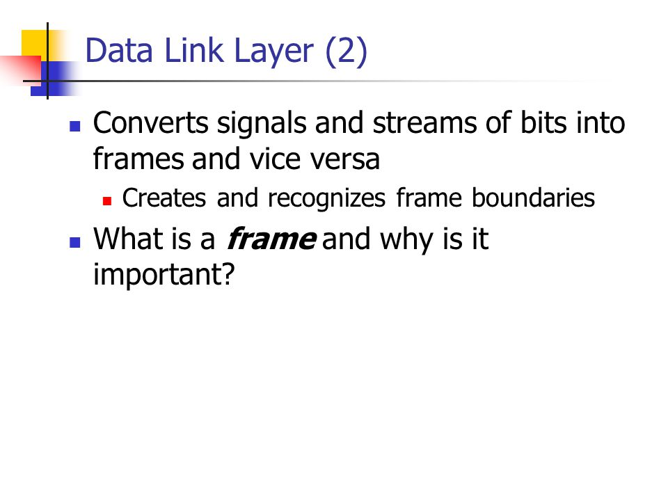 Data Link Layer (2) Converts signals and streams of bits into frames and vice versa Creates and recognizes frame boundaries What is a frame and why is