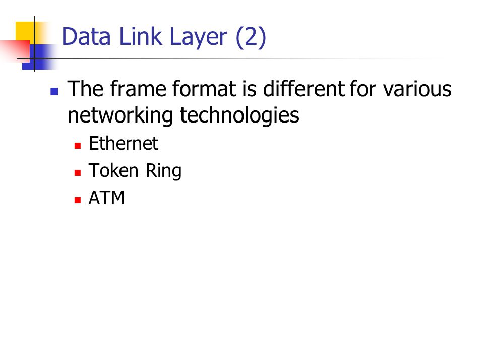 Data Link Layer (2) The frame format is different for various networking technologies Ethernet Token Ring ATM