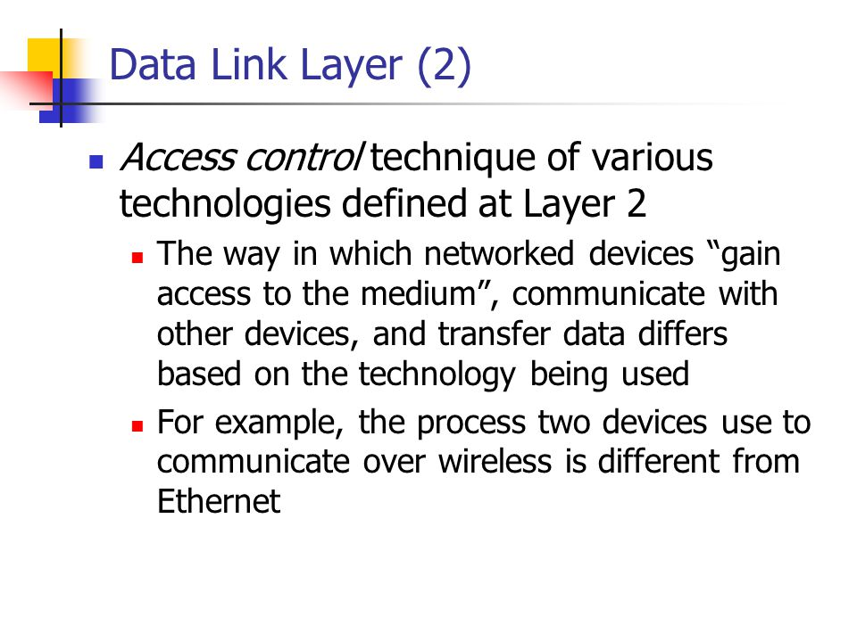 Data Link Layer (2) Access control technique of various technologies defined at Layer 2 The way in which networked devices gain access to the medium,
