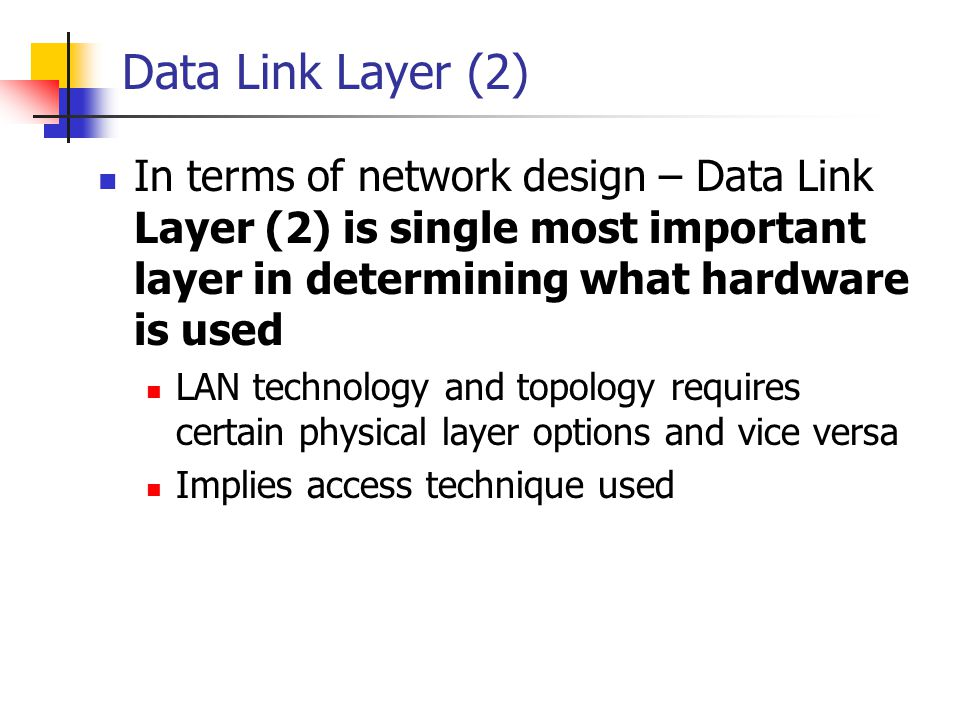 Data Link Layer (2) In terms of network design – Data Link Layer (2) is single most important layer in determining what hardware is used LAN technolog