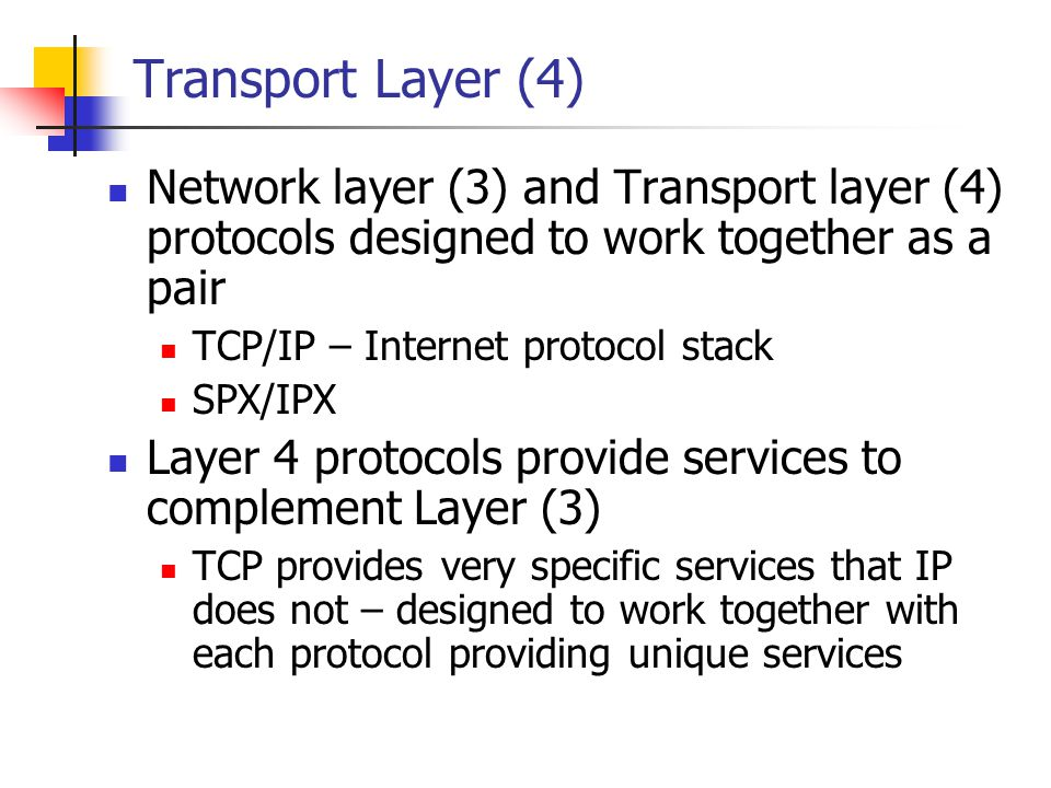 Transport Layer (4) Network layer (3) and Transport layer (4) protocols designed to work together as a pair TCP/IP – Internet protocol stack SPX/IPX L