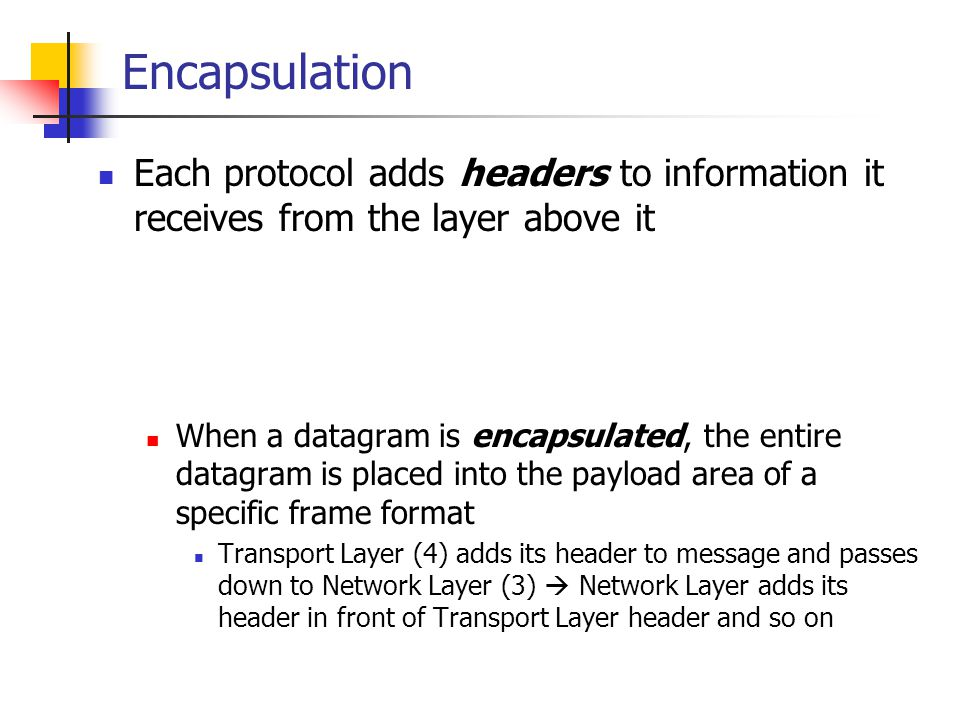 Encapsulation Each protocol adds headers to information it receives from the layer above it When a datagram is encapsulated, the entire datagram is pl
