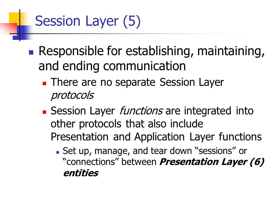 Session Layer (5) Responsible for establishing, maintaining, and ending communication There are no separate Session Layer protocols Session Layer func