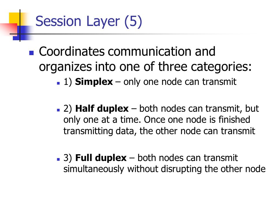 Session Layer (5) Coordinates communication and organizes into one of three categories: 1) Simplex – only one node can transmit 2) Half duplex – both