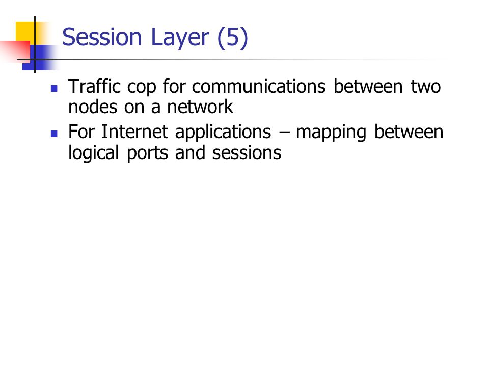 Session Layer (5) Traffic cop for communications between two nodes on a network For Internet applications – mapping between logical ports and sessions